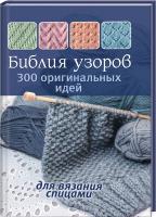 Библия узоров: 300 оригинальных идей для вязания спицами